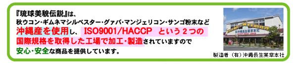 『琉球美貌伝説』は、秋ウコン・ギムネマシルベスター・グァバ・マンジェリコン・サンゴ粉末など沖縄産を使用し、ISO9001/HACCP